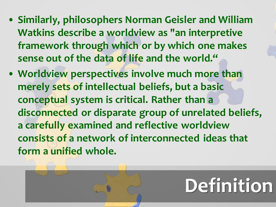 Similarly, philosophers Norman Geisler and William Watkins describe a worldview as an interpretive framework through which or by which one makes sense out of the data of life and the world.