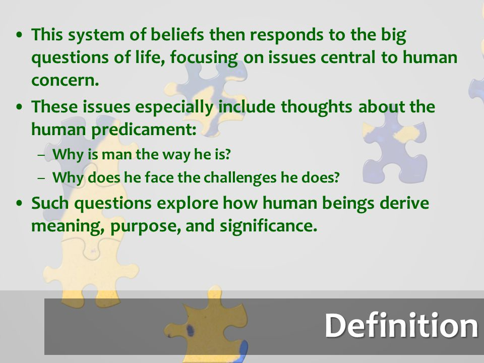 This system of beliefs then responds to the big questions of life, focusing on issues central to human concern.