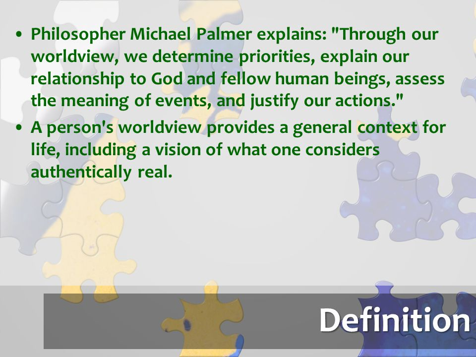 Philosopher Michael Palmer explains: Through our worldview, we determine priorities, explain our relationship to God and fellow human beings, assess the meaning of events, and justify our actions.