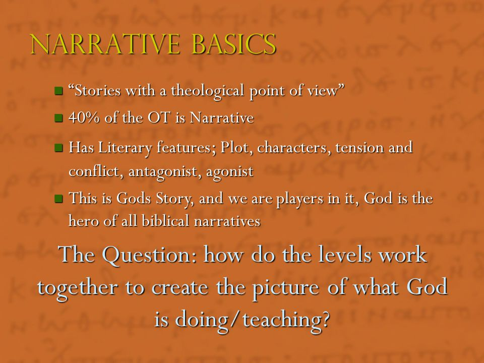 Narrative basics Stories with a theological point of view 40% of the OT is Narrative.