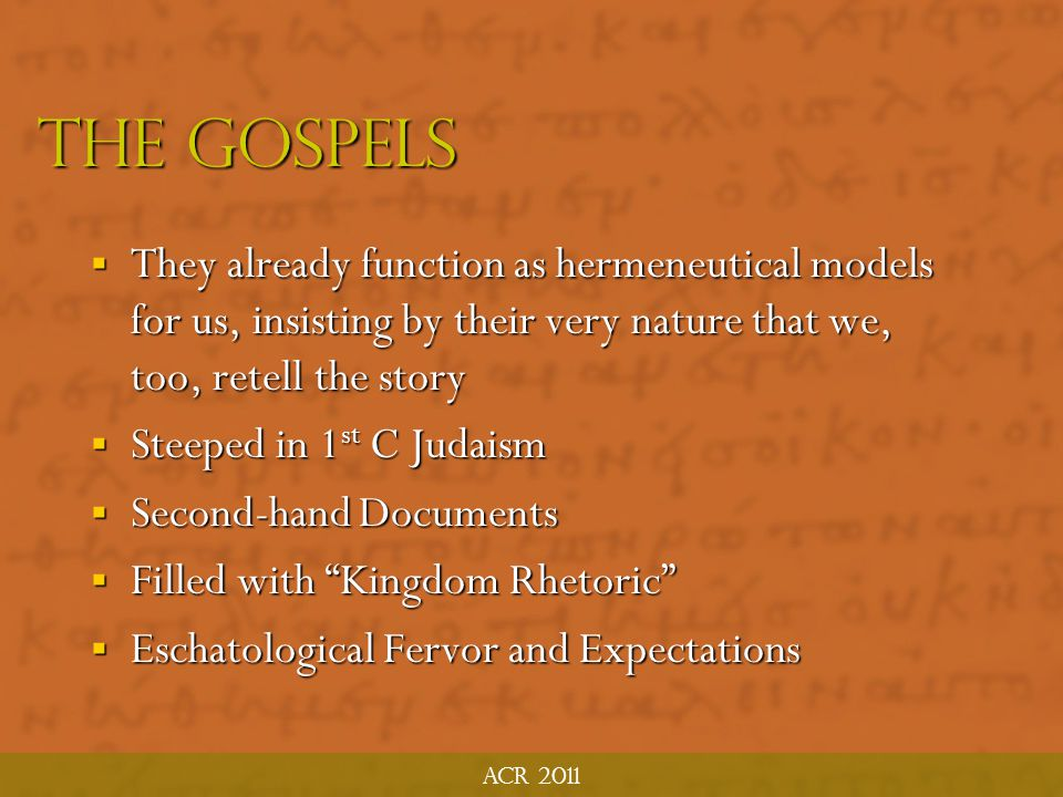 ACR 2011 The Gospels. They already function as hermeneutical models for us, insisting by their very nature that we, too, retell the story.