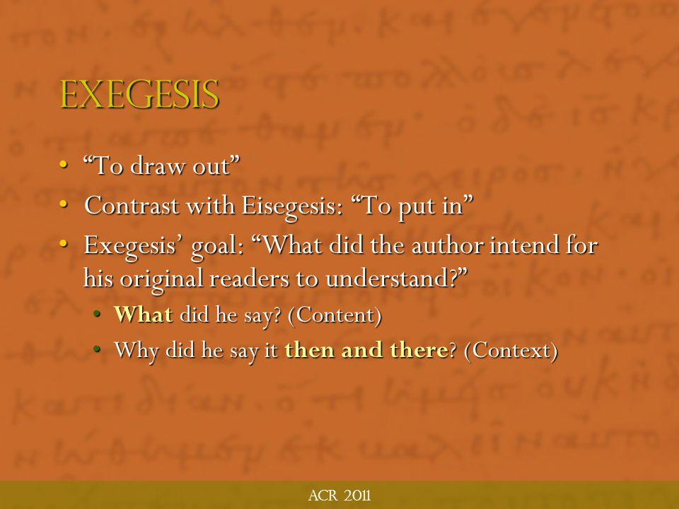 Exegesis To draw out Contrast with Eisegesis: To put in