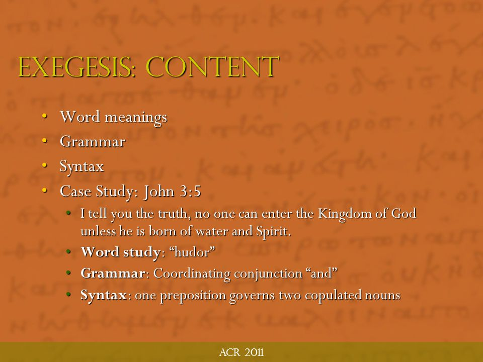 Exegesis: Content Word meanings Grammar Syntax Case Study: John 3:5
