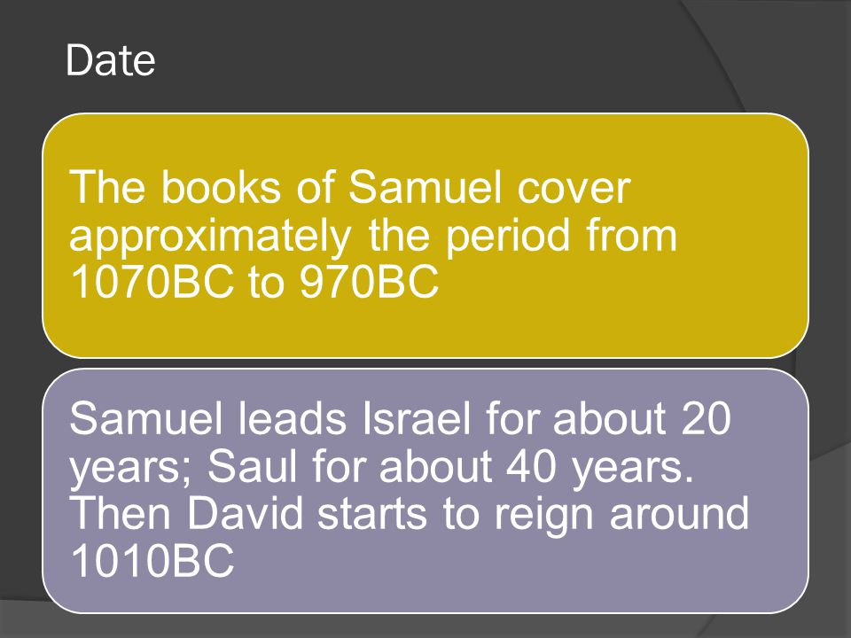 Date The books of Samuel cover approximately the period from 1070BC to 970BC.