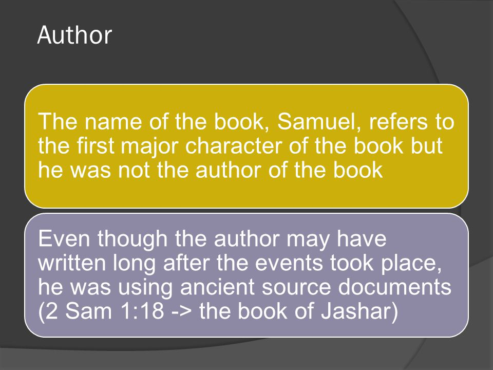Author The name of the book, Samuel, refers to the first major character of the book but he was not the author of the book.