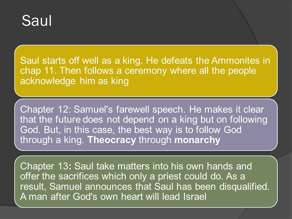 Saul Saul starts off well as a king. He defeats the Ammonites in chap 11. Then follows a ceremony where all the people acknowledge him as king.