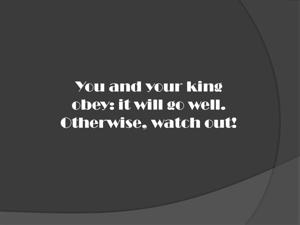 You and your king obey: it will go well. Otherwise, watch out!