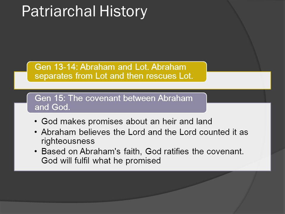 Patriarchal History Gen 13-14: Abraham and Lot. Abraham separates from Lot and then rescues Lot. God makes promises about an heir and land.