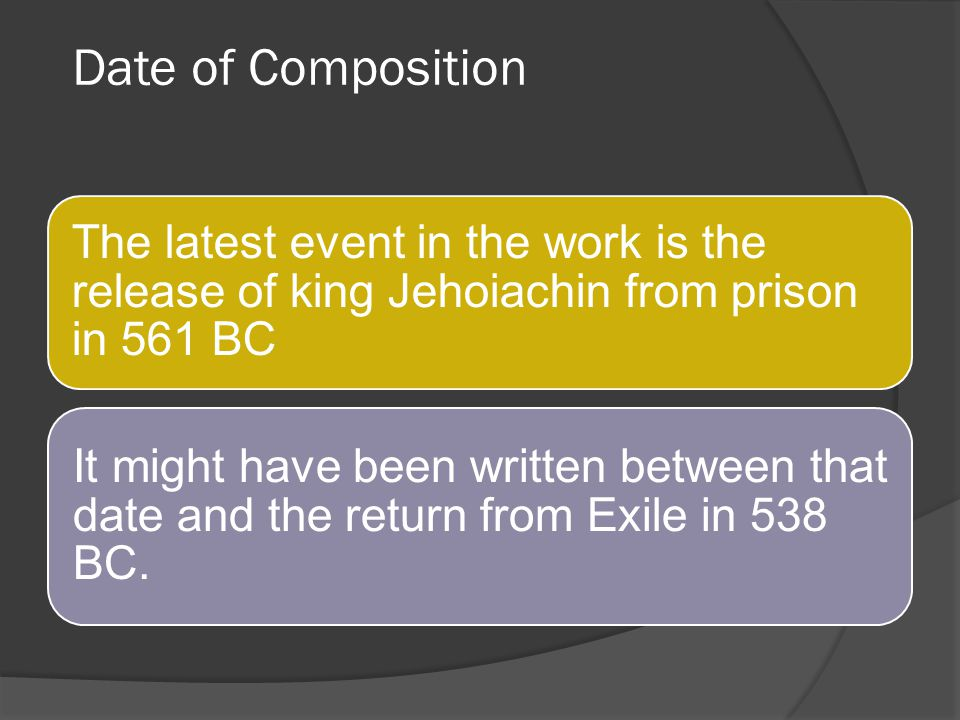 Date of Composition The latest event in the work is the release of king Jehoiachin from prison in 561 BC.