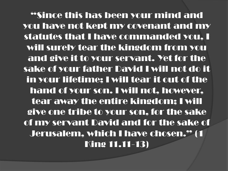 Since this has been your mind and you have not kept my covenant and my statutes that I have commanded you, I will surely tear the kingdom from you and give it to your servant.