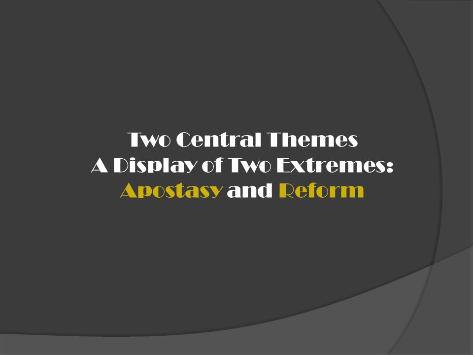 Two Central Themes A Display of Two Extremes: Apostasy and Reform