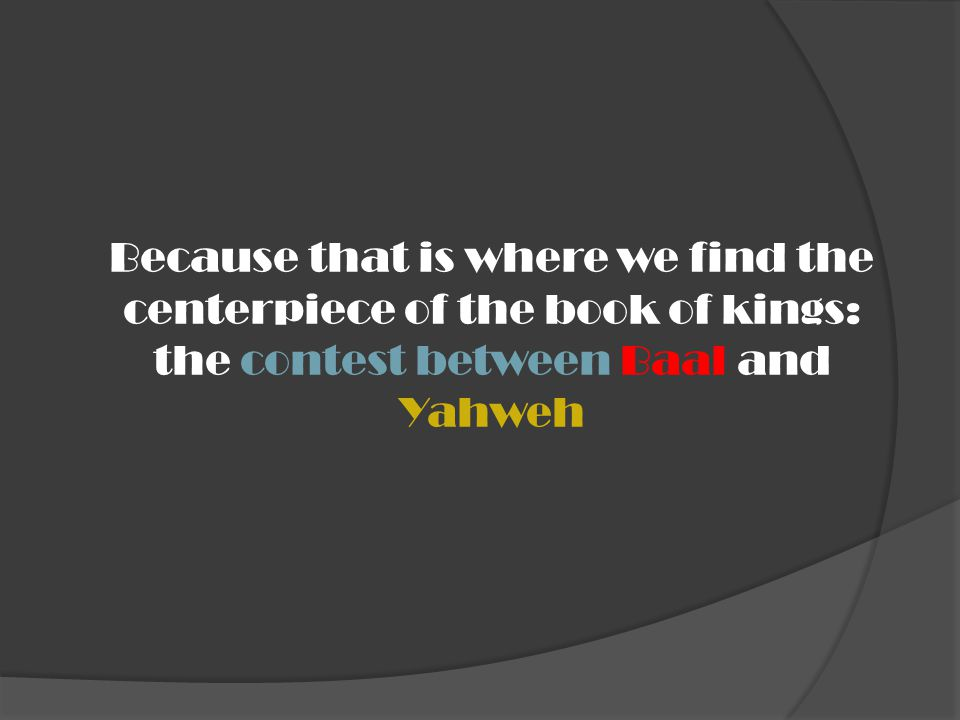 Because that is where we find the centerpiece of the book of kings: the contest between Baal and Yahweh