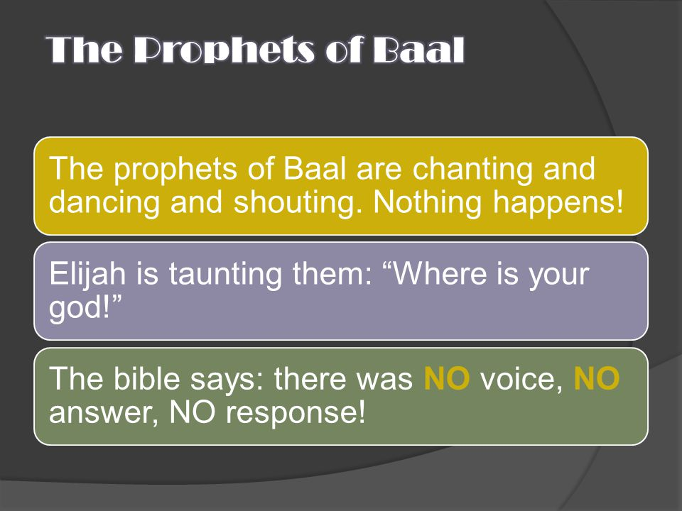 The Prophets of Baal The prophets of Baal are chanting and dancing and shouting. Nothing happens! Elijah is taunting them: Where is your god!