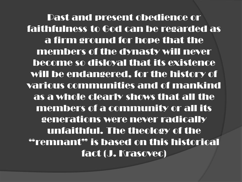 Past and present obedience or faithfulness to God can be regarded as a firm ground for hope that the members of the dynasty will never become so disloyal that its existence will be endangered, for the history of various communities and of mankind as a whole clearly shows that all the members of a community or all its generations were never radically unfaithful.