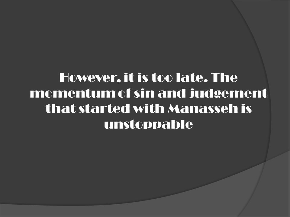 However, it is too late. The momentum of sin and judgement that started with Manasseh is unstoppable