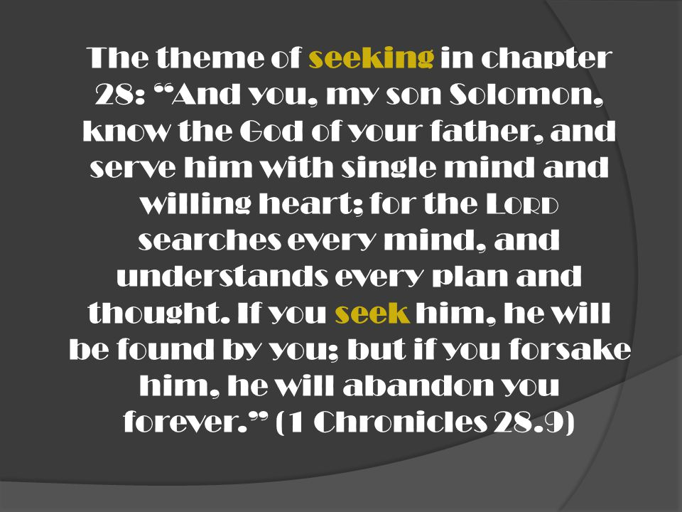 The theme of seeking in chapter 28: And you, my son Solomon, know the God of your father, and serve him with single mind and willing heart; for the Lord searches every mind, and understands every plan and thought.