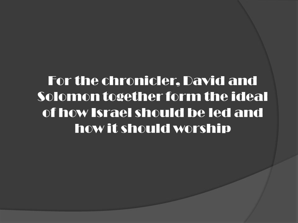 For the chronicler, David and Solomon together form the ideal of how Israel should be led and how it should worship