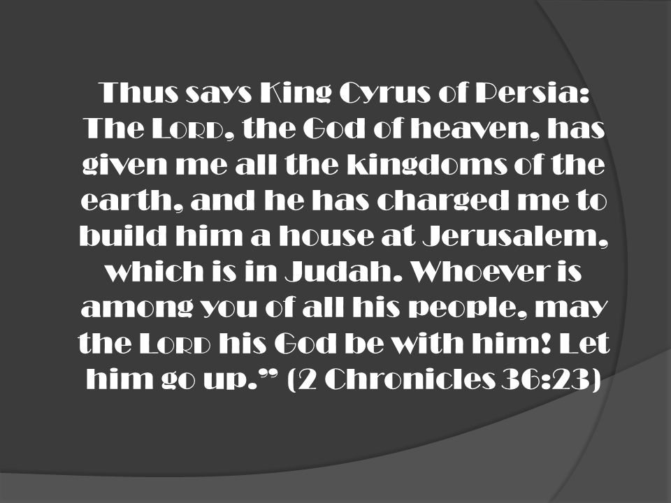 Thus says King Cyrus of Persia: The Lord, the God of heaven, has given me all the kingdoms of the earth, and he has charged me to build him a house at Jerusalem, which is in Judah.