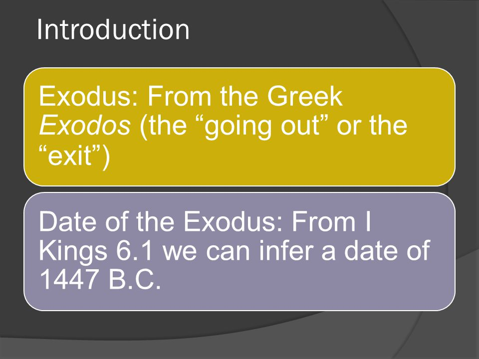 Introduction Exodus: From the Greek Exodos (the going out or the exit ) Date of the Exodus: From I Kings 6.1 we can infer a date of 1447 B.C.