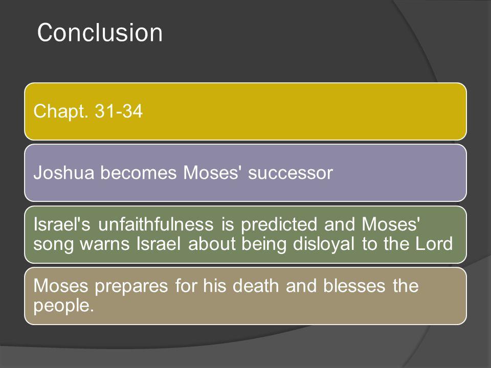 Conclusion Chapt. 31-34 Joshua becomes Moses successor