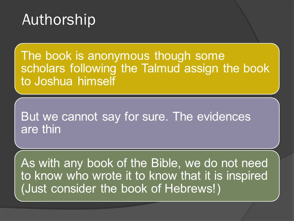 Authorship The book is anonymous though some scholars following the Talmud assign the book to Joshua himself.