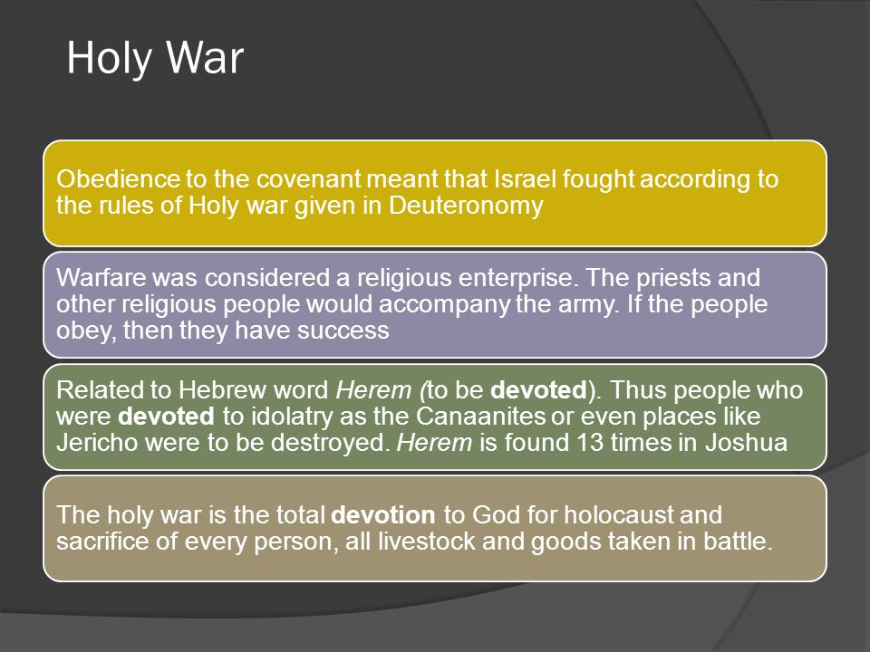 Holy War Obedience to the covenant meant that Israel fought according to the rules of Holy war given in Deuteronomy.