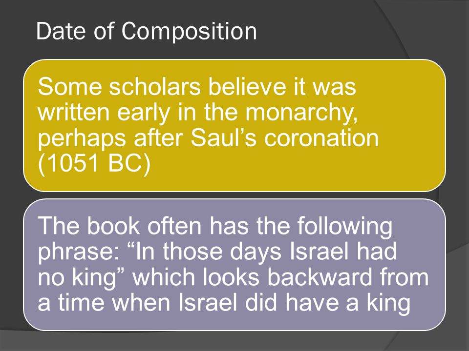 Date of Composition Some scholars believe it was written early in the monarchy, perhaps after Saul's coronation (1051 BC)
