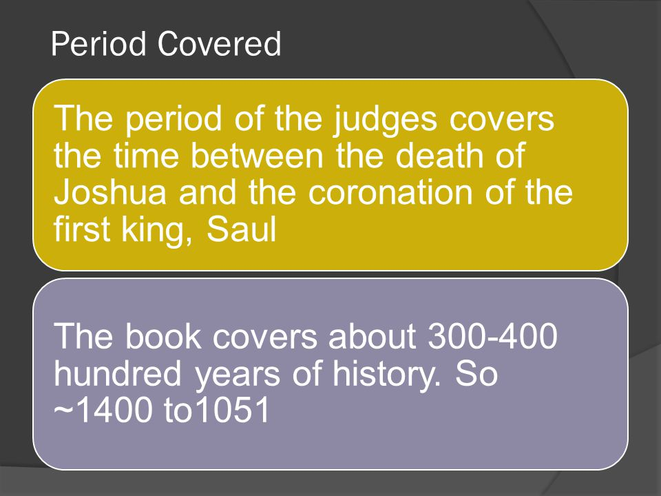 Period Covered The period of the judges covers the time between the death of Joshua and the coronation of the first king, Saul.
