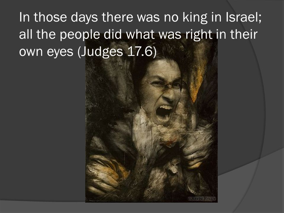 In those days there was no king in Israel; all the people did what was right in their own eyes (Judges 17.6)