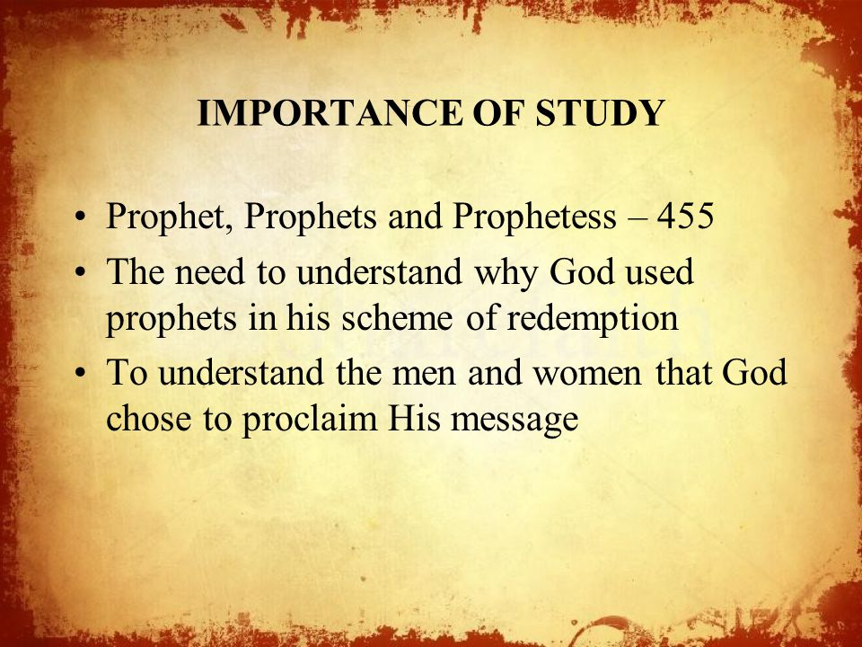 IMPORTANCE OF STUDY Prophet, Prophets and Prophetess – 455. The need to understand why God used prophets in his scheme of redemption.