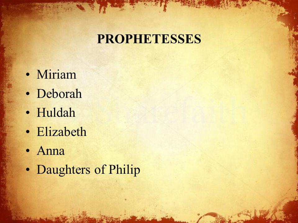 PROPHETESSES Miriam Deborah Huldah Elizabeth Anna Daughters of Philip