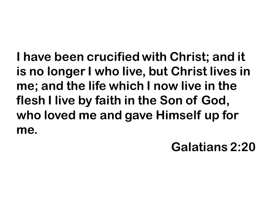 I have been crucified with Christ; and it is no longer I who live, but Christ lives in me; and the life which I now live in the flesh I live by faith in the Son of God, who loved me and gave Himself up for me.