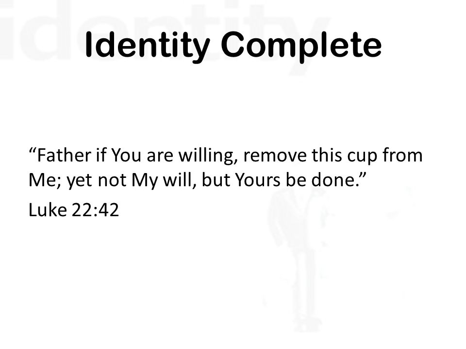 Identity Complete Father if You are willing, remove this cup from Me; yet not My will, but Yours be done. Luke 22:42