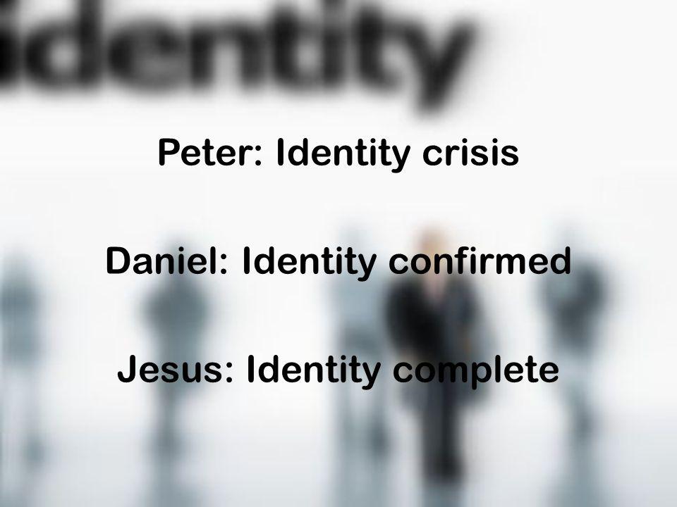Peter: Identity crisis Daniel: Identity confirmed Jesus: Identity complete