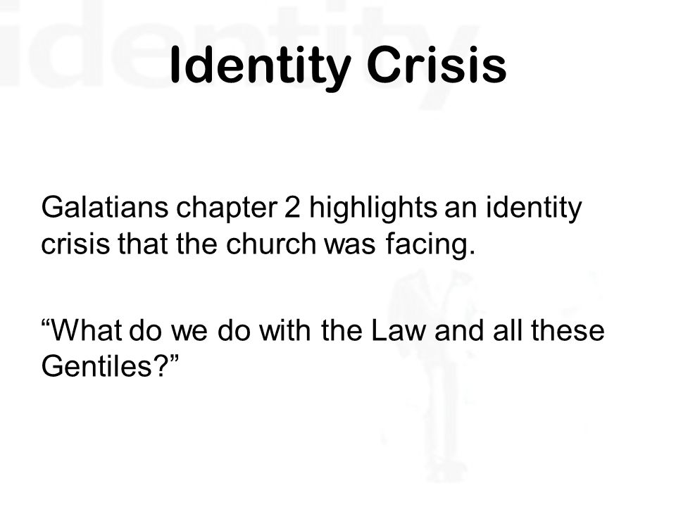 Identity Crisis Galatians chapter 2 highlights an identity crisis that the church was facing.