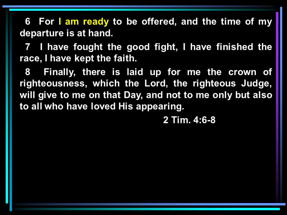 6 For I am ready to be offered, and the time of my departure is at hand.