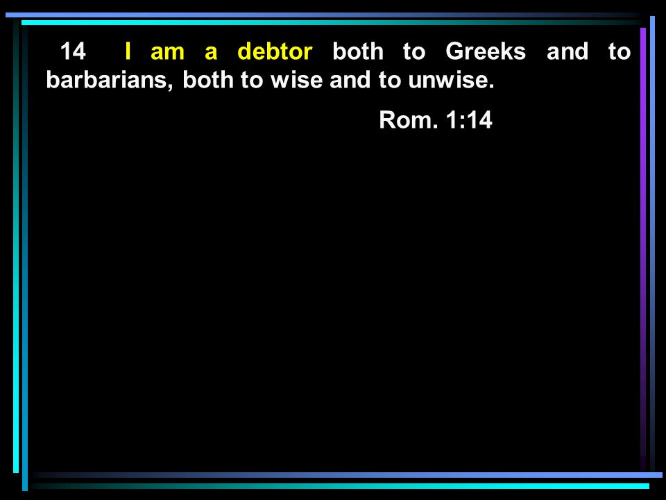 14 I am a debtor both to Greeks and to barbarians, both to wise and to unwise.