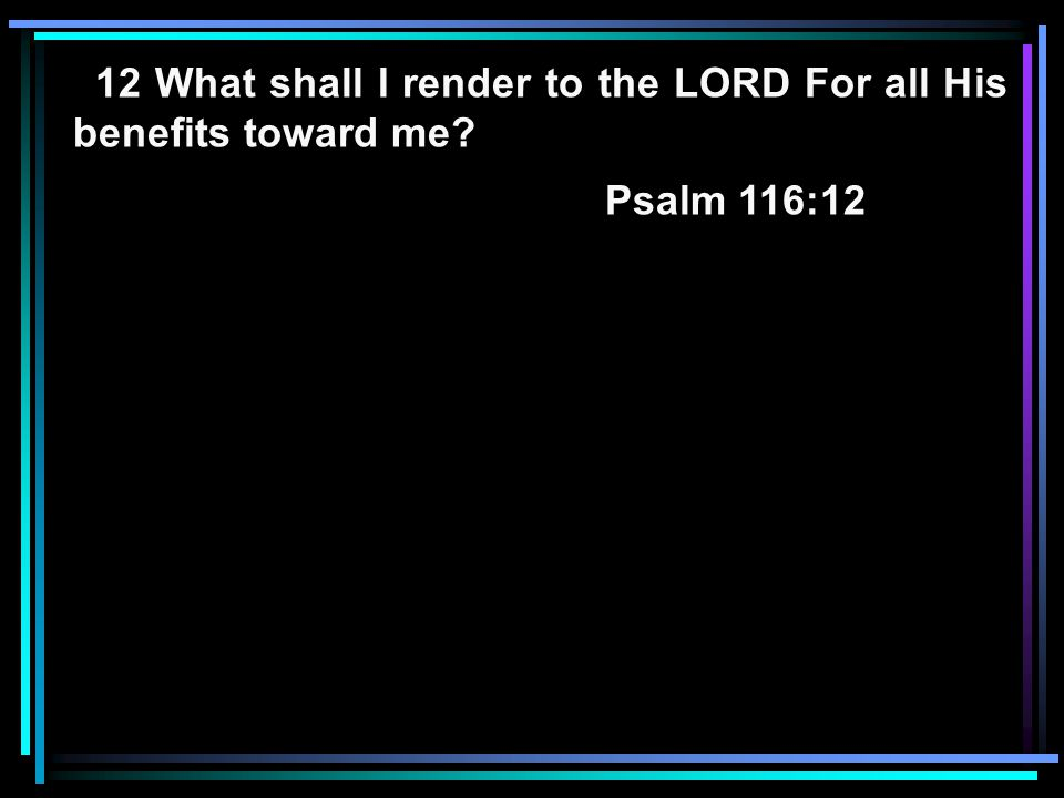 12 What shall I render to the LORD For all His benefits toward me