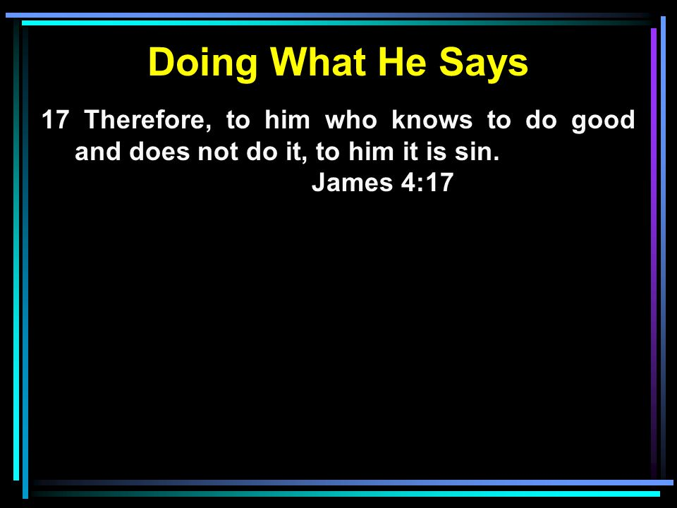 Doing What He Says 17 Therefore, to him who knows to do good and does not do it, to him it is sin.