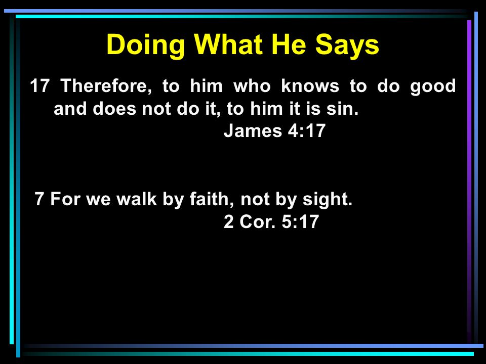Doing What He Says 17 Therefore, to him who knows to do good and does not do it, to him it is sin. James 4:17.