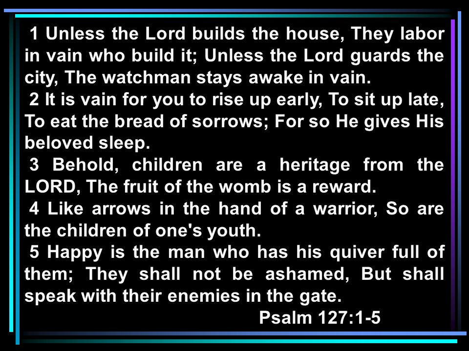 1 Unless the Lord builds the house, They labor in vain who build it; Unless the Lord guards the city, The watchman stays awake in vain.