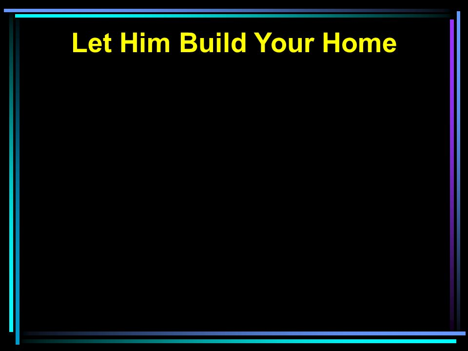 Let Him Build Your Home
