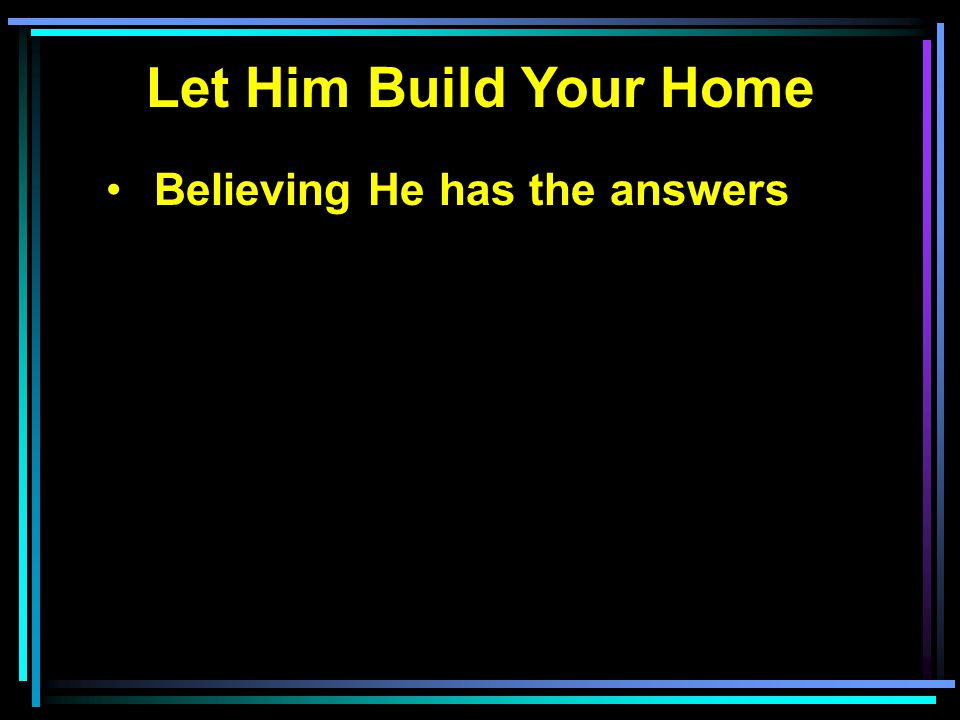 Let Him Build Your Home Believing He has the answers