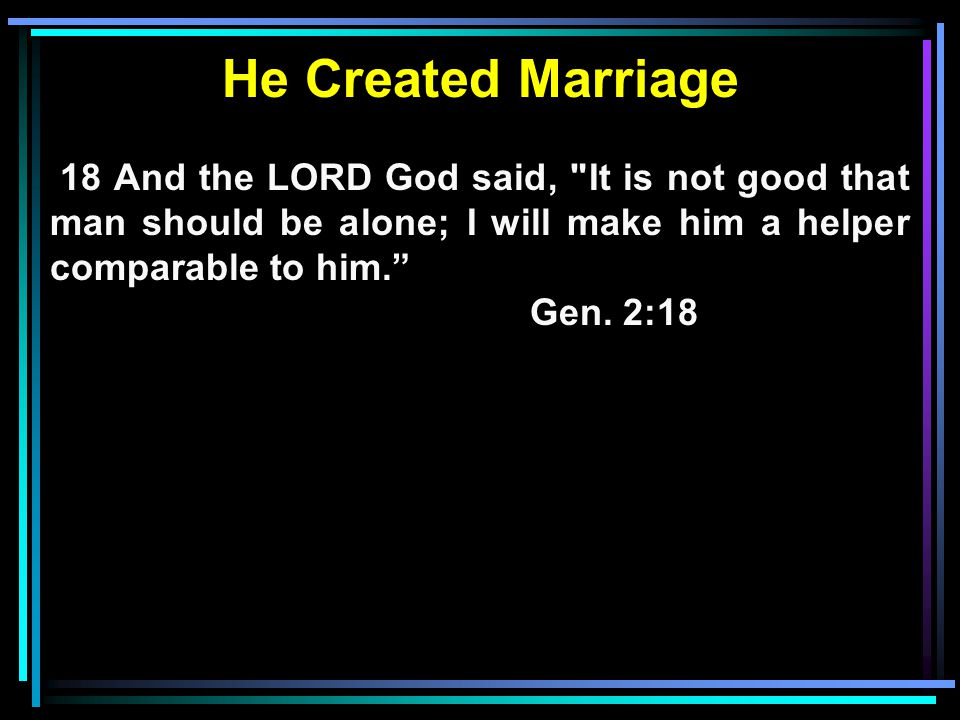 He Created Marriage 18 And the LORD God said, It is not good that man should be alone; I will make him a helper comparable to him.
