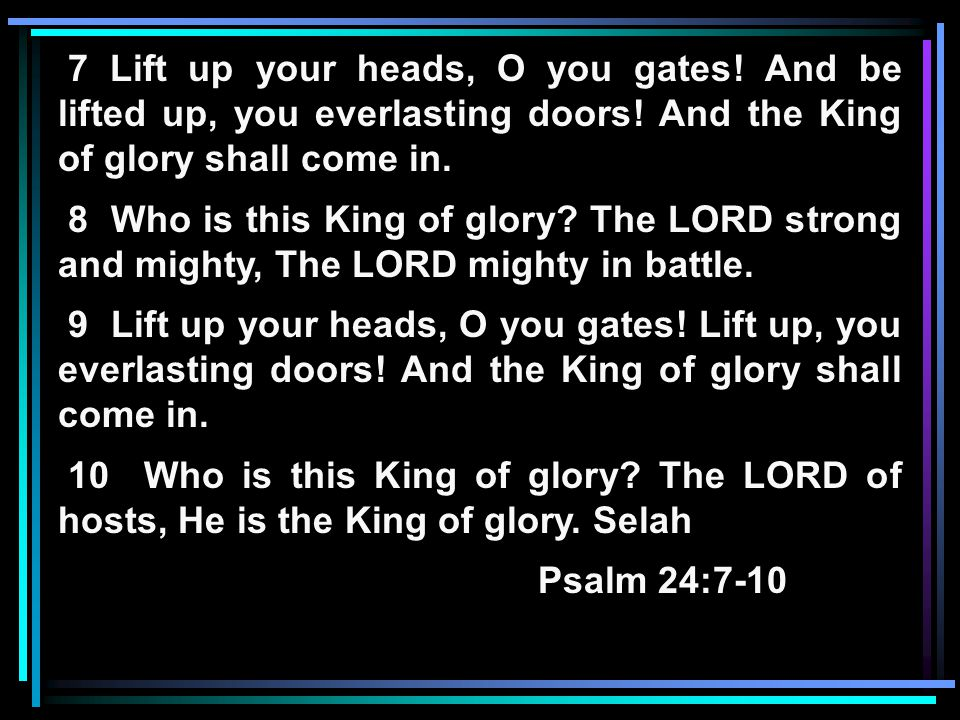 7 Lift up your heads, O you gates