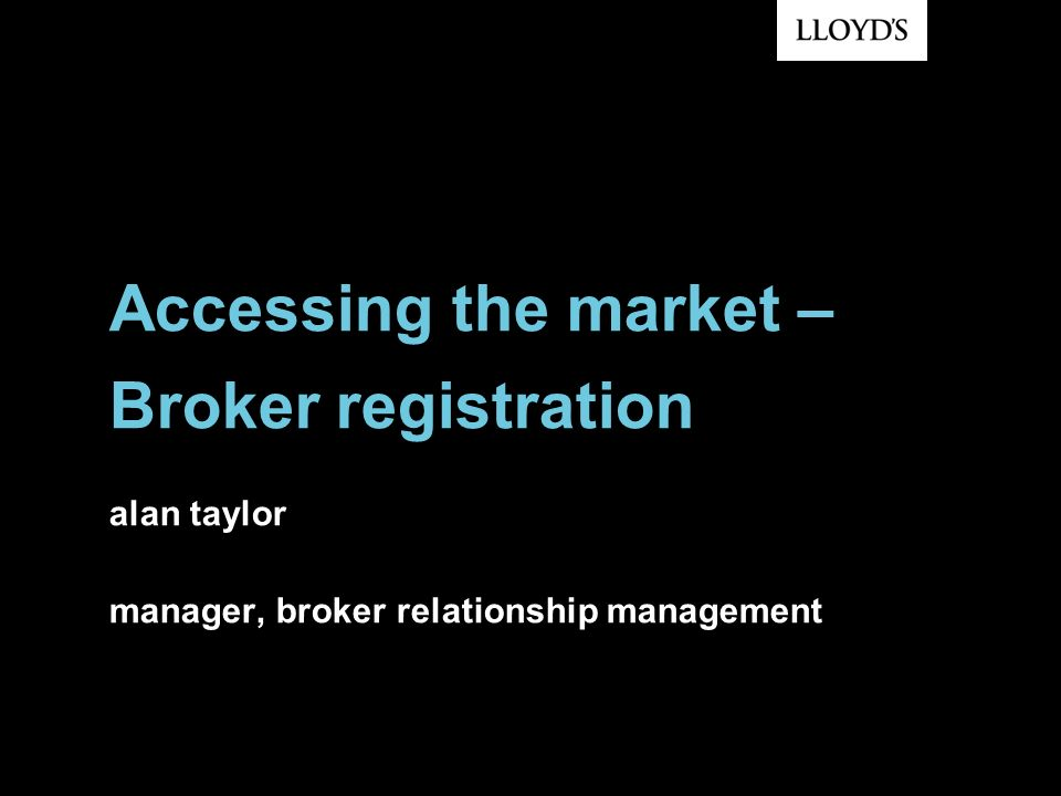 Accessing the market – Broker registration alan taylor manager, broker relationship management