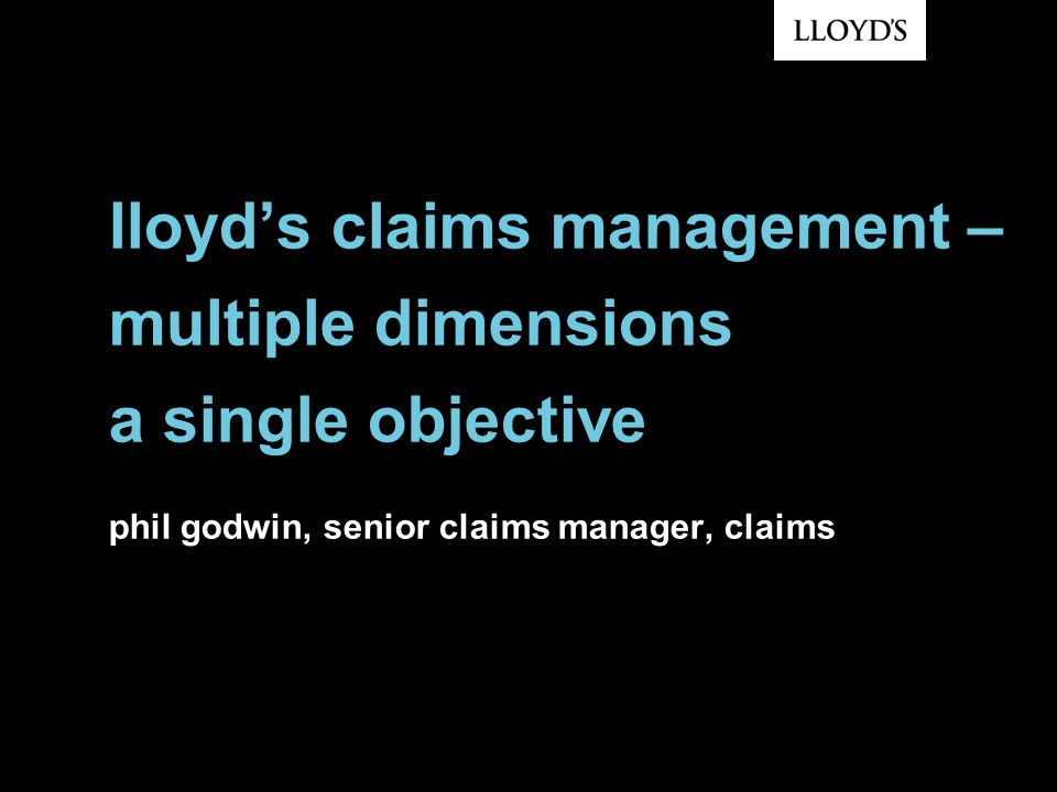 lloyd's claims management – multiple dimensions a single objective phil godwin, senior claims manager, claims