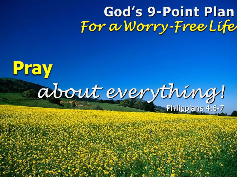 Pray about everything! God's 9-Point Plan For a Worry-Free Life