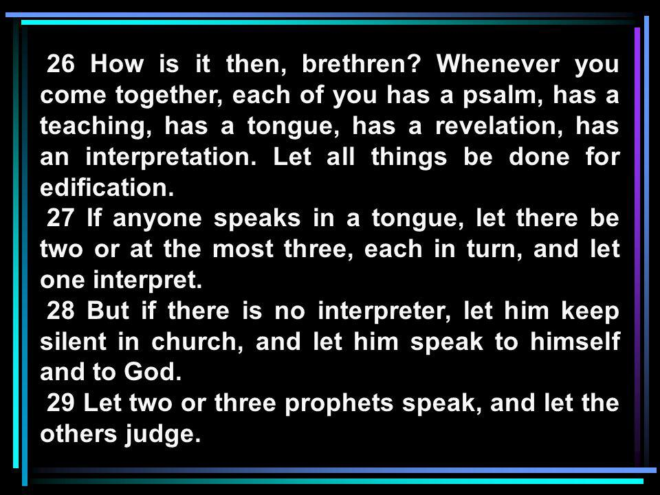 26 How is it then, brethren Whenever you come together, each of you has a psalm, has a teaching, has a tongue, has a revelation, has an interpretation. Let all things be done for edification.