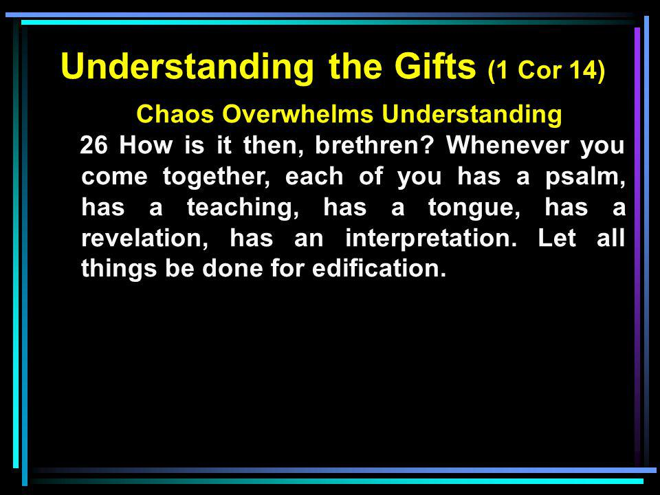 Understanding the Gifts (1 Cor 14) Chaos Overwhelms Understanding